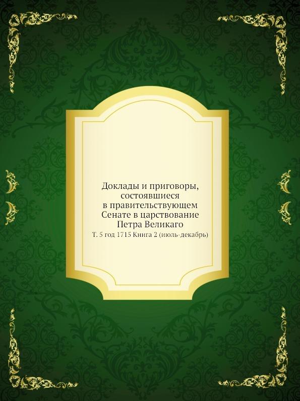 Коллектив авторов Доклады и приговоры, состоявшиеся в правительствующем Cенате в царствование Петра Великаго. Том 5 год 1715 Книга 2 (июль-декабрь)