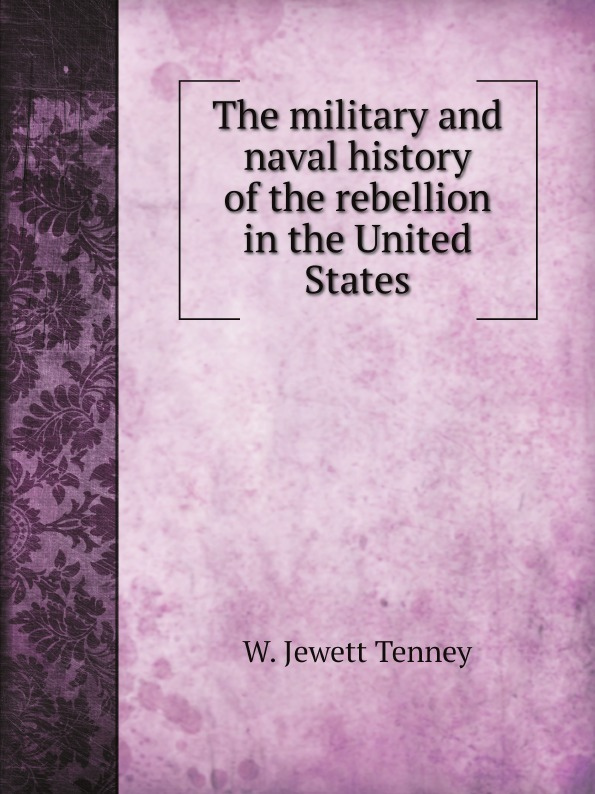 W. Jewett Tenney The military and naval history of the rebellion in the United States abbot willis john the naval history of the united states volume 2
