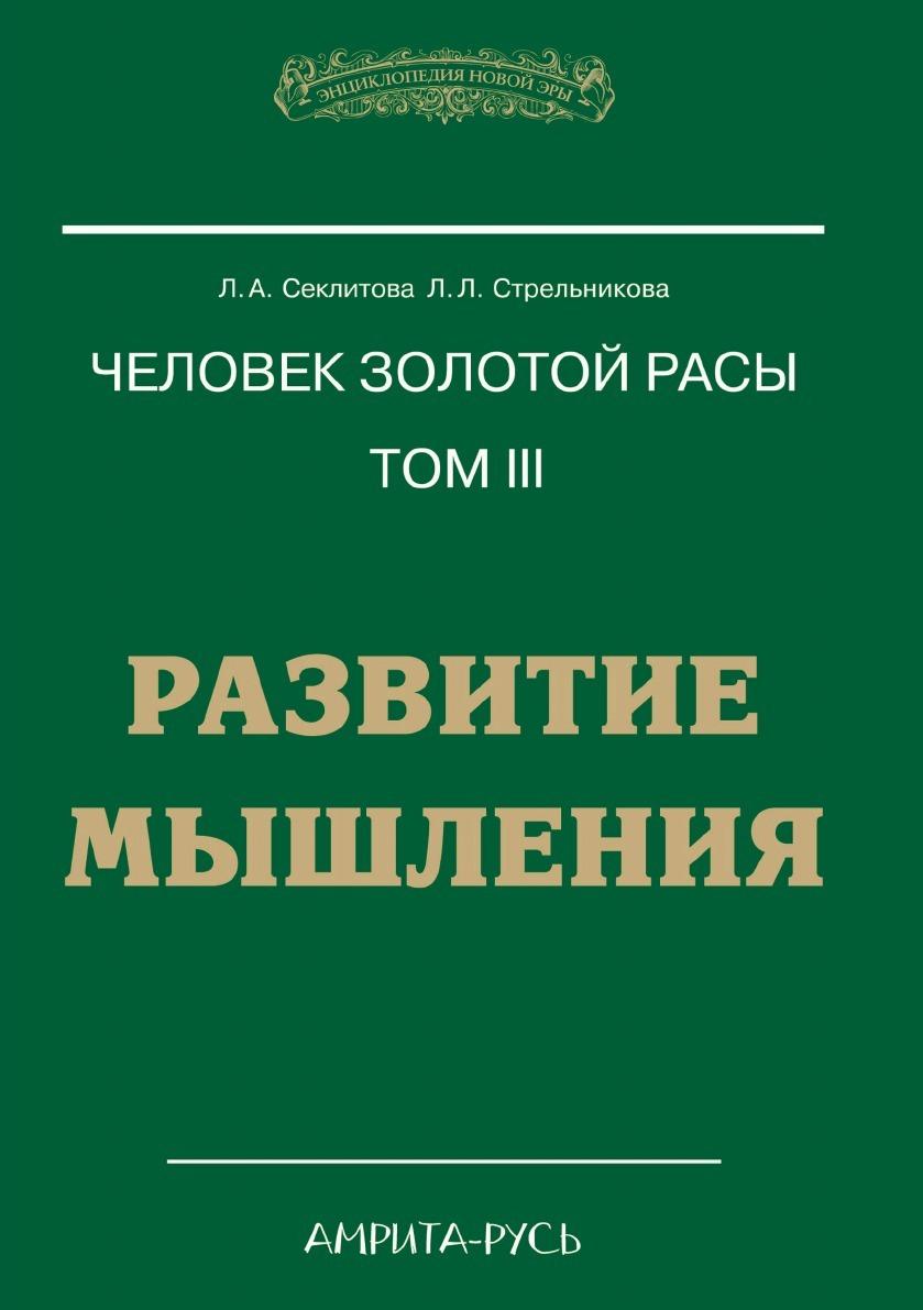 Секлитова, Л.Л. Стрельникова Человек Золотой расы. Том III. РАЗВИТИЕ МЫШЛЕНИЯ