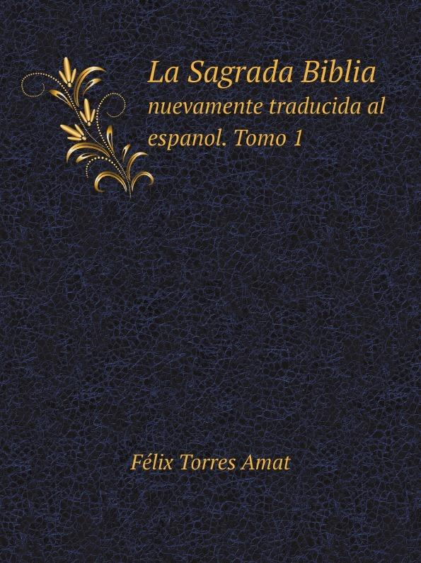 Félix Torres Amat La Sagrada Biblia. Tomo 1. nuevamente traducida al espanol torres amat la sagrada biblia nuevamente traducida al espanol e ilustrada con notas 13