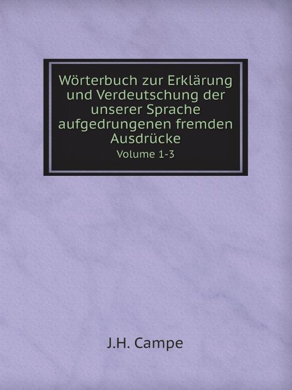 J.H. Campe Worterbuch zur Erklarung und Verdeutschung der unserer Sprache aufgedrungenen fremden Ausdrucke. Volume 1-3