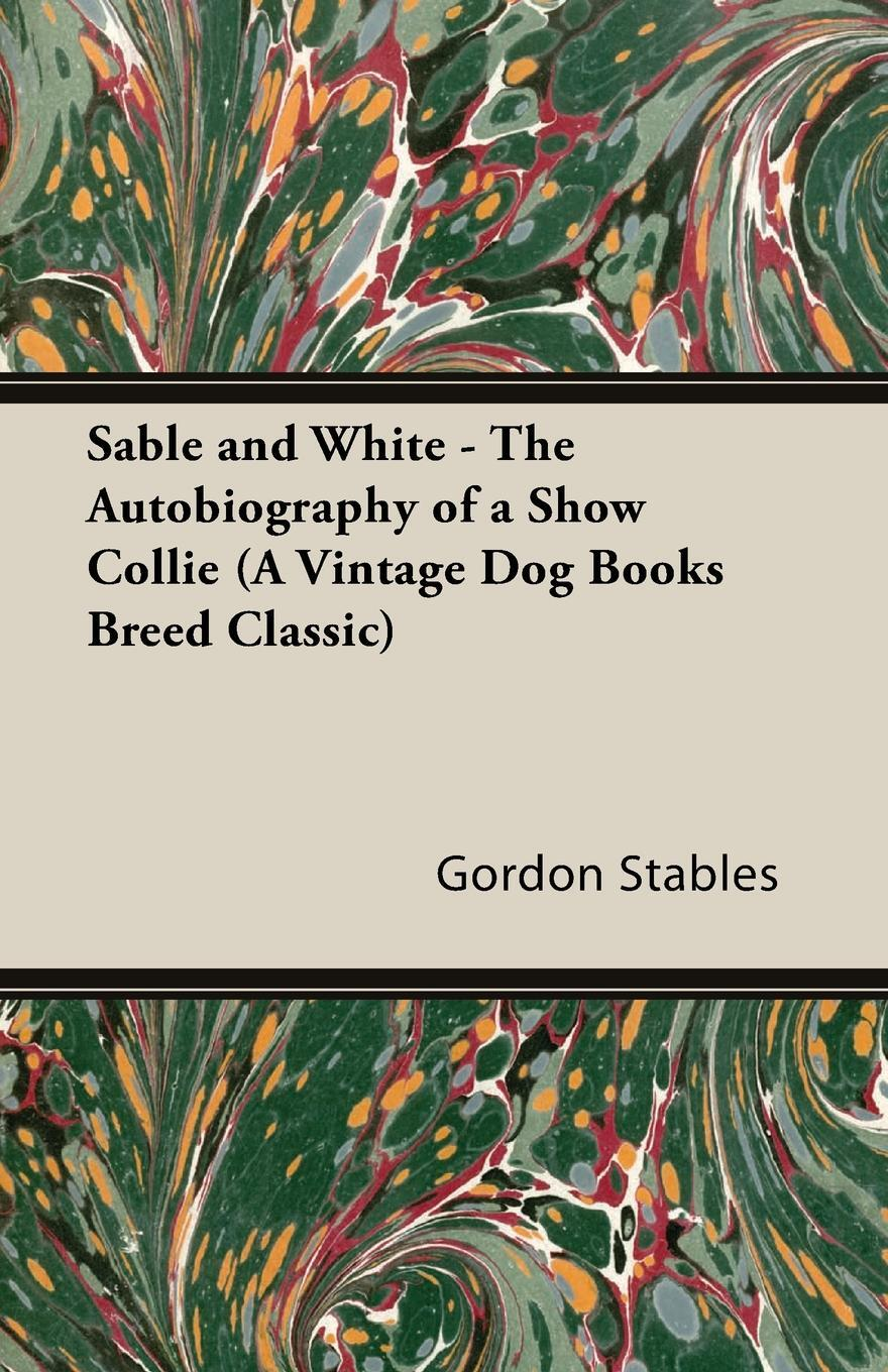 Sable and White - The Autobiography of a Show Collie (A Vintage Dog Books Breed Classic). Gordon Stables