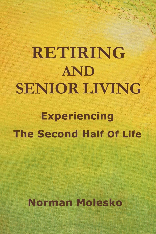 Norman Molesko. RETIRING AND SENIOR LIVING...Experiencing The Second Half Of Life