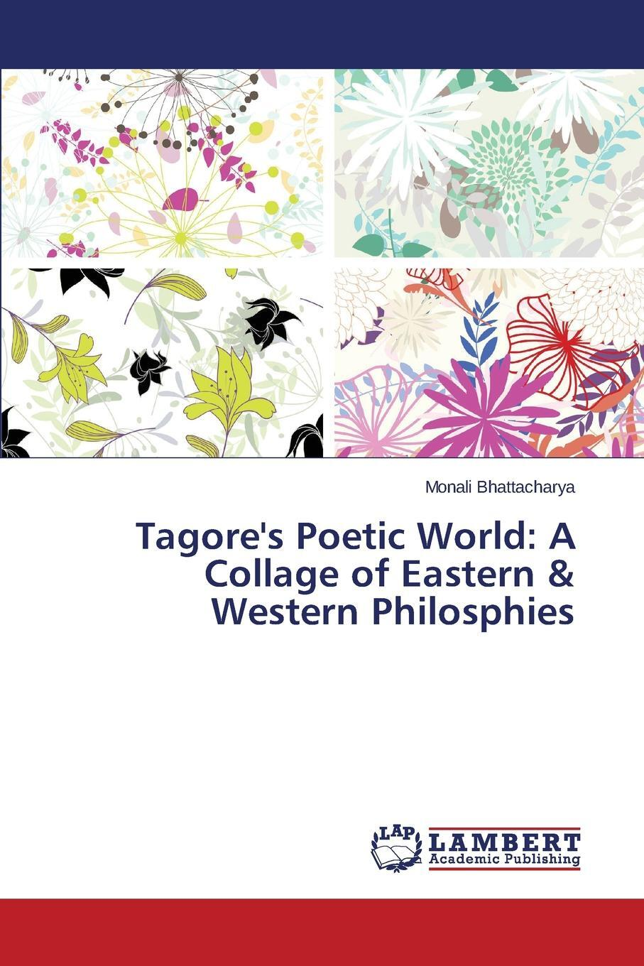 Tagore's Poetic World. A Collage of Eastern & Western Philosphies