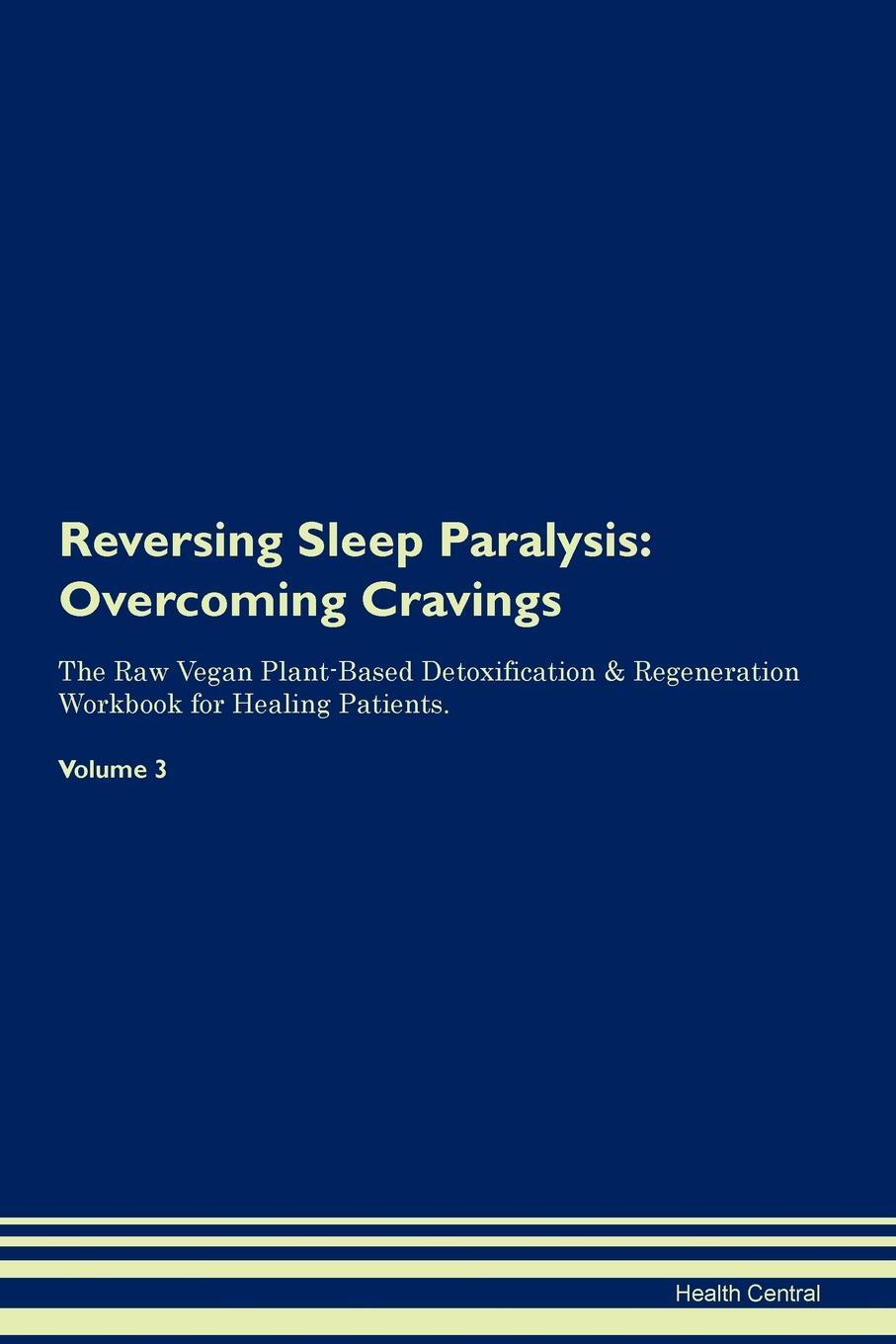 Reversing Sleep Paralysis. Overcoming Cravings The Raw Vegan Plant-Based Detoxification & Regeneration Workbook for Healing Patients. Volume 3