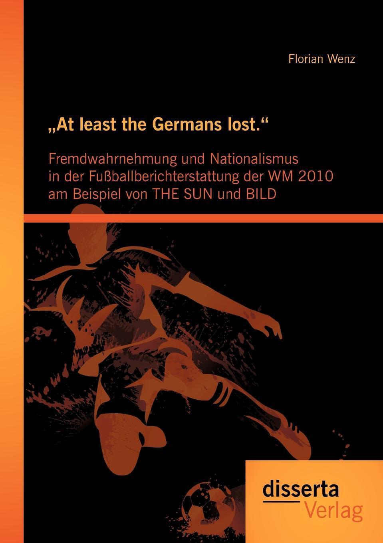 """Florian Wenz. .At least the Germans lost."""". Fremdwahrnehmung und Nationalismus in der Fussballberichterstattung der WM 2010 am Beispiel von THE SUN und BILD"""
