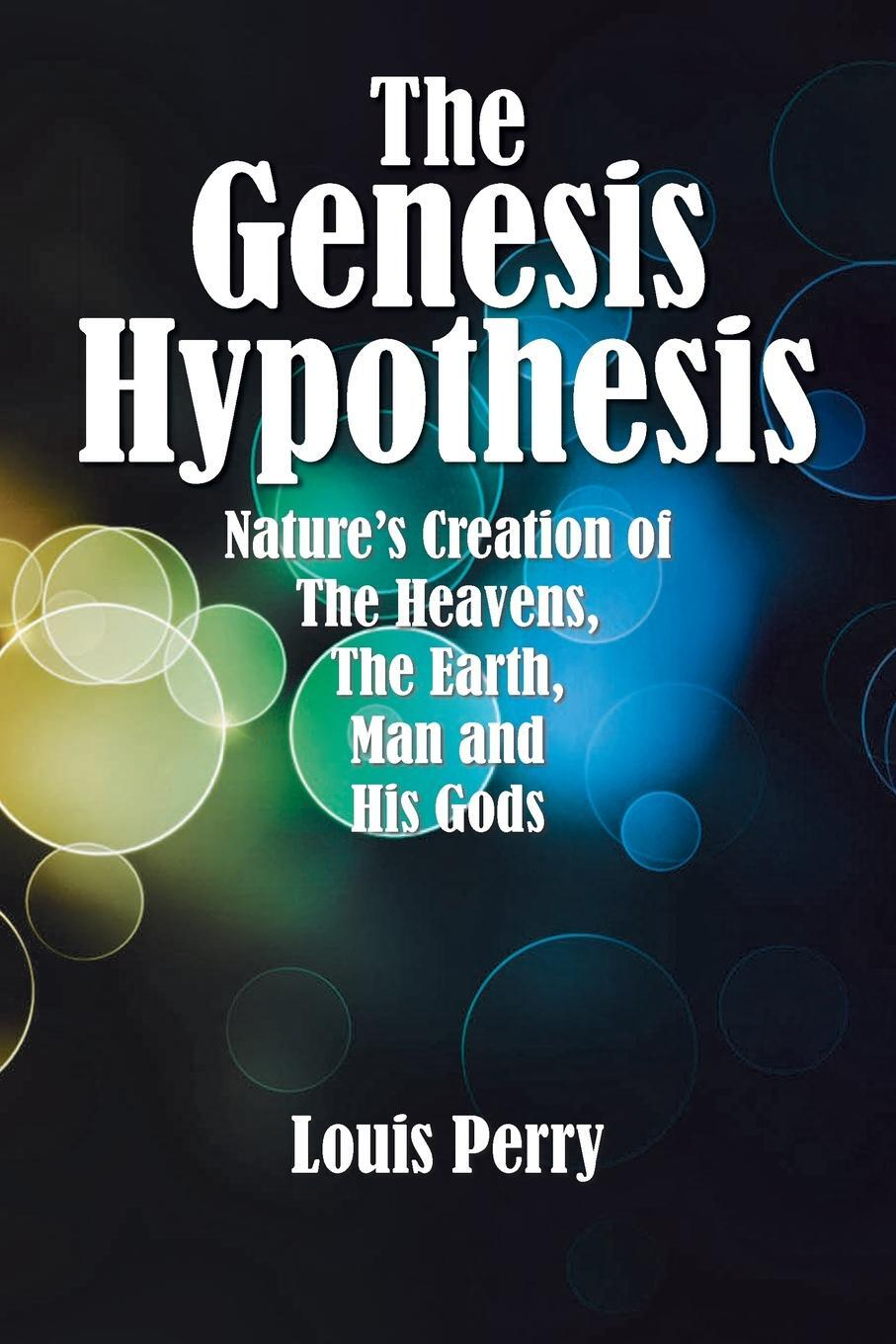 The Genesis Hypothesis. Nature's Creation of the Heavens, the Earth, Man and His Gods 9781796019896