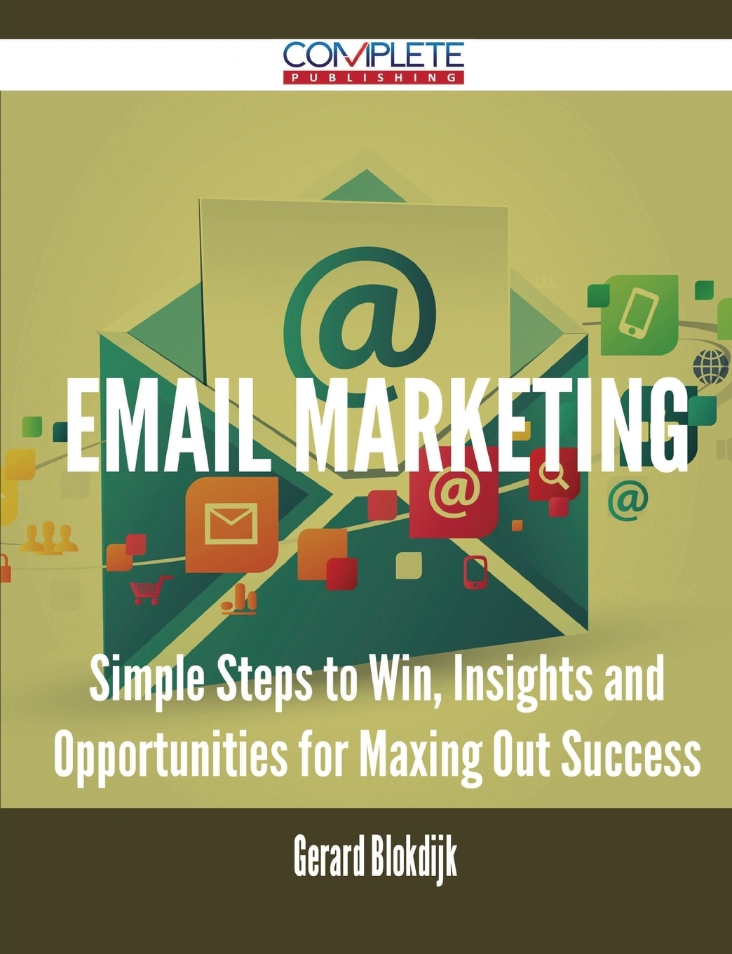 Email Marketing - Simple Steps to Win, Insights and Opportunities for Maxing Out Success. Gerard Blokdijk
