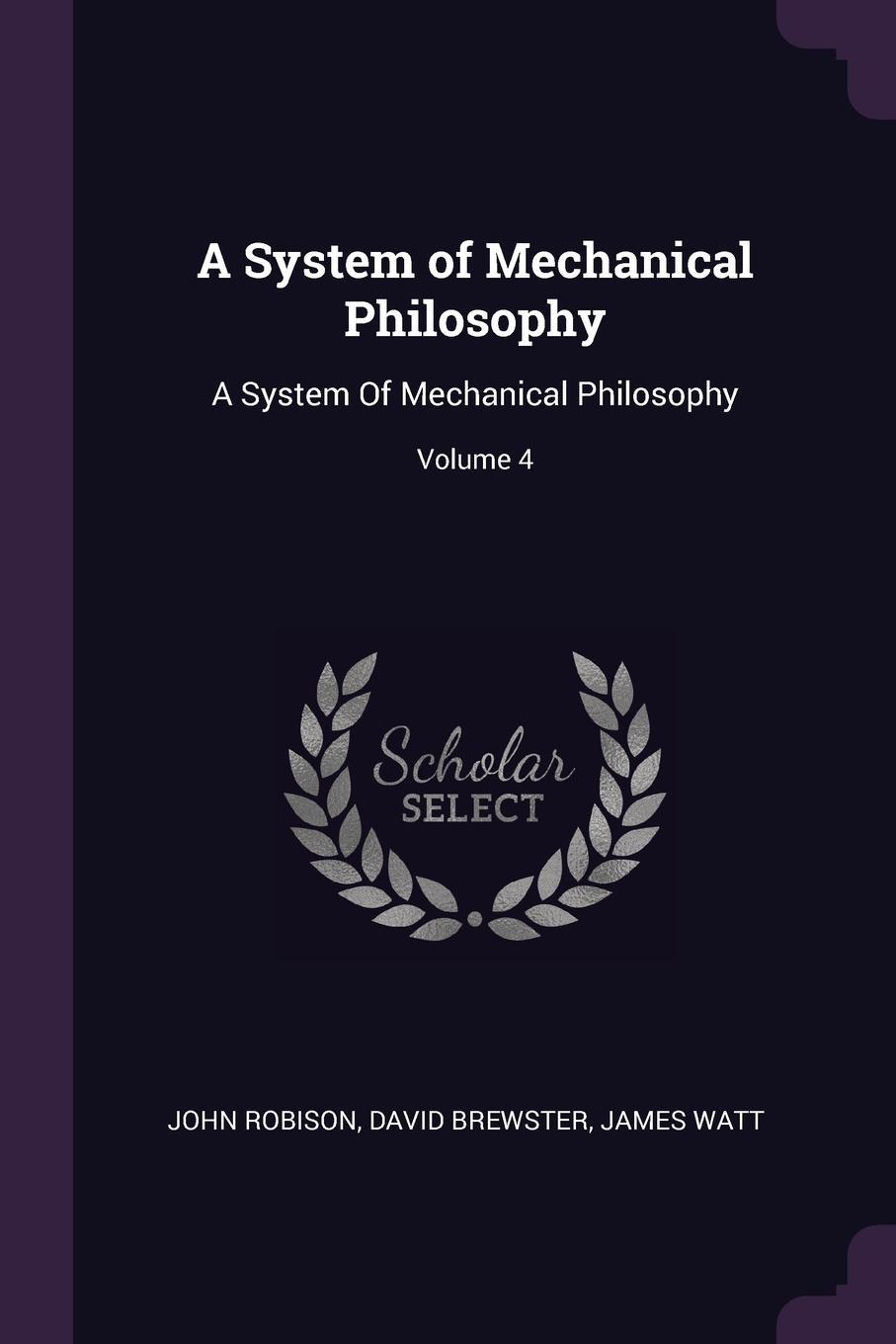 John Robison, David Brewster, James Watt. A System of Mechanical Philosophy. A System Of Mechanical Philosophy; Volume 4
