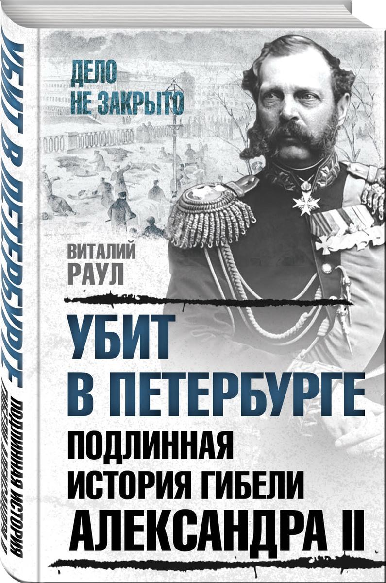 Убит в Петербурге. Подлинная история гибели Александра II | Раул Виталий Михайлович  #1