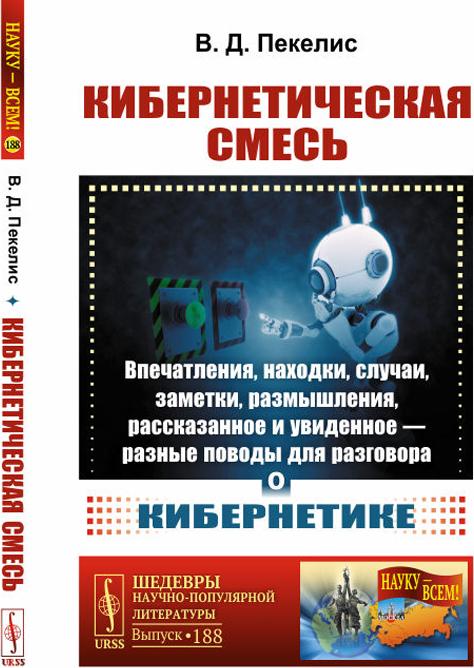 В. Д. Пекелис Кибернетическая смесь. Впечатления, находки, случаи, заметки, размышления, рассказанное и увиденное - разные поводы для разговора о кибернетике