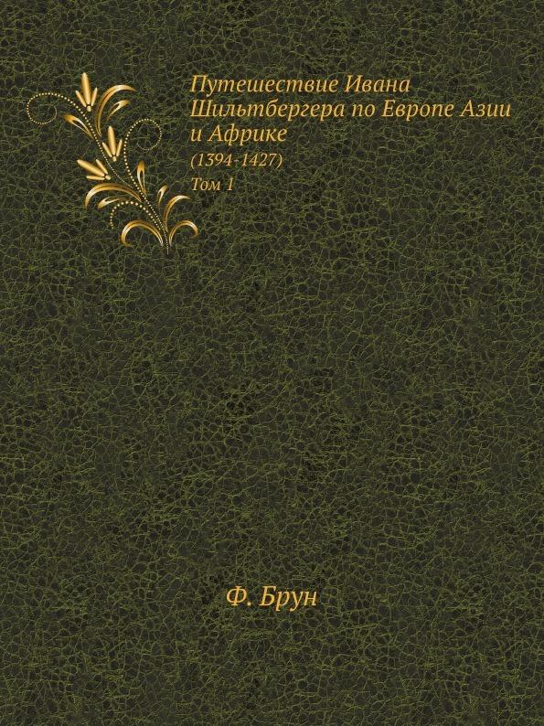 Путешествие Ивана Шильтбергера по Европе Азии и Африке. (1394-1427). Том 1
