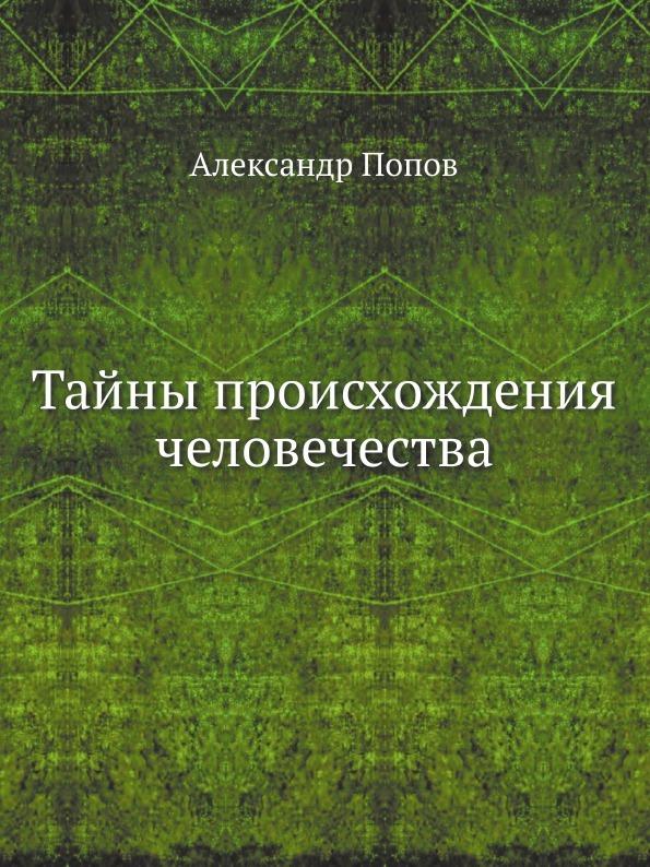 А. Н. Попов Тайны происхождения человечества