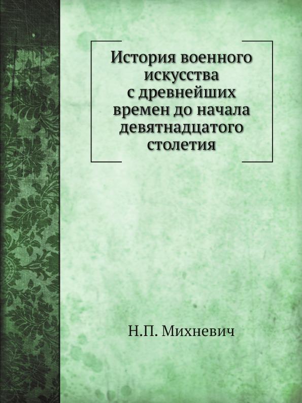 Н.П. Михневич История военного искусства с древнейших времен до начала девятнадцатого столетия недорого