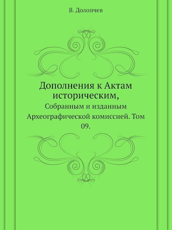 Дополнения к Актам историческим,. Собранным и изданным Археографической комиссией. Том 09.
