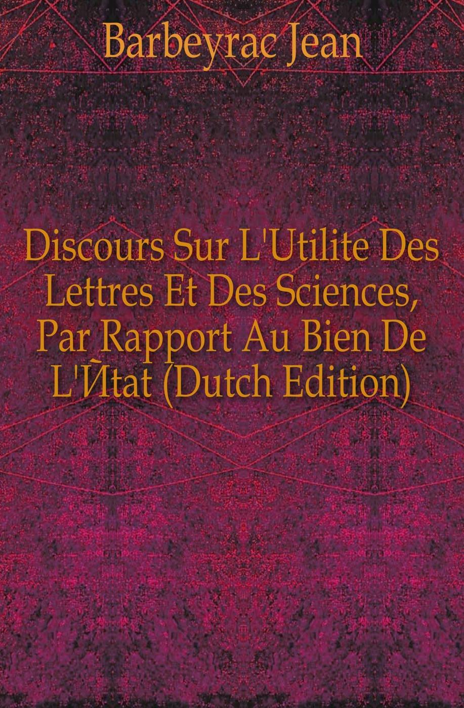 Discours Sur L'Utilite Des Lettres Et Des Sciences, Par Rapport Au Bien De L'Etat (Dutch Edition)