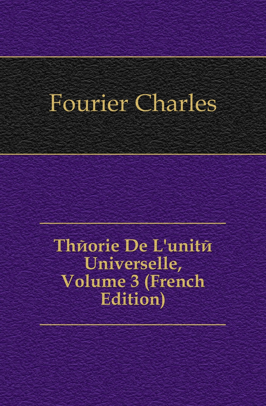 Fourier Charles Theorie De L'unite Universelle, Volume 3 (French Edition) charles blanc les beaux arts a l exposition universelle de 1878 french edition