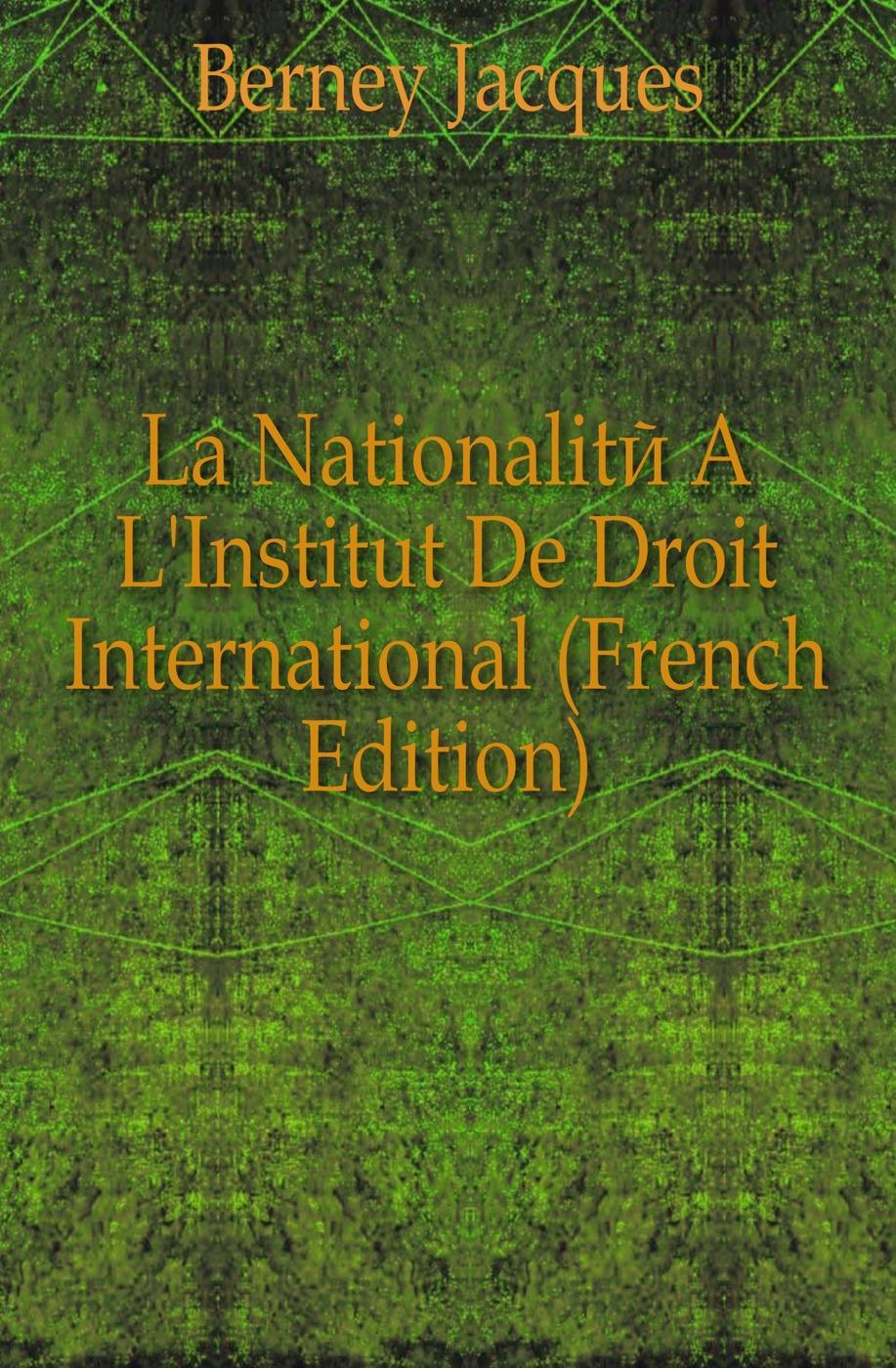 Berney Jacques La Nationalite A L'Institut De Droit International (French Edition) friedrich heinrich geffcken le droit international de l europe german edition