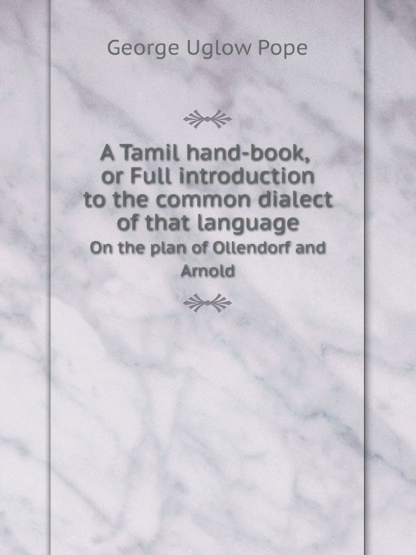 George Uglow Pope A Tamil hand-book, or Full introduction to the common dialect of that language. On the plan of Ollendorf and Arnold цены