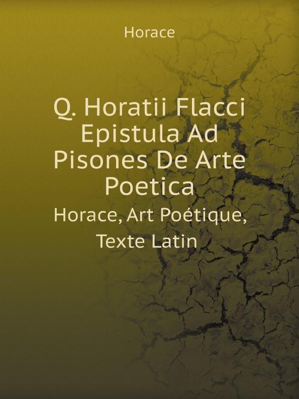 Horace Horace Q. Horatii Flacci Epistula Ad Pisones De Arte Poetica. Horace, Art Poetique, Texte Latin horace horace q horatii flacci opera german edition