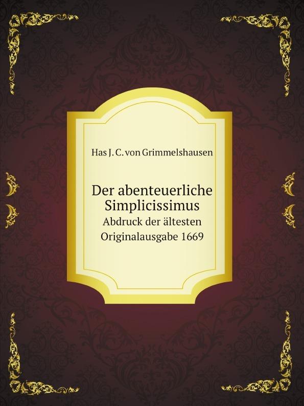 Has J. C. von Grimmelshausen Der abenteuerliche Simplicissimus. Abdruck der altesten Originalausgabe 1669 hans j christoffel von grimmelshausen der abenteuerliche simplicissimus teutsch