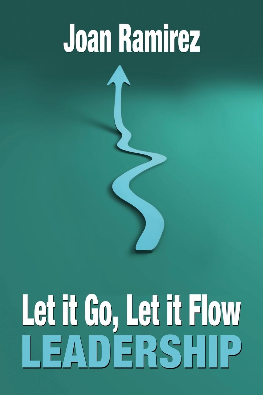 Joan Ramirez. Let It Go, Let It Flow Leadership