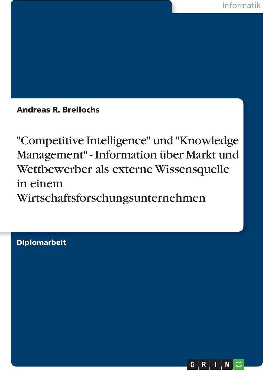 """Andreas R. Brellochs. """"Competitive Intelligence"""" und """"Knowledge Management"""" - Information uber Markt und Wettbewerber als externe Wissensquelle in einem Wirtschaftsforschungsunternehmen"""