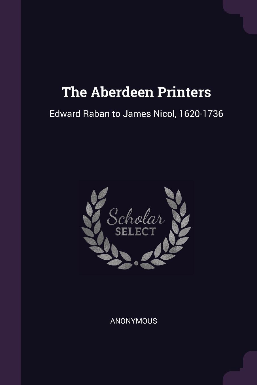 M. l'abbé Trochon. The Aberdeen Printers. Edward Raban to James Nicol, 1620-1736