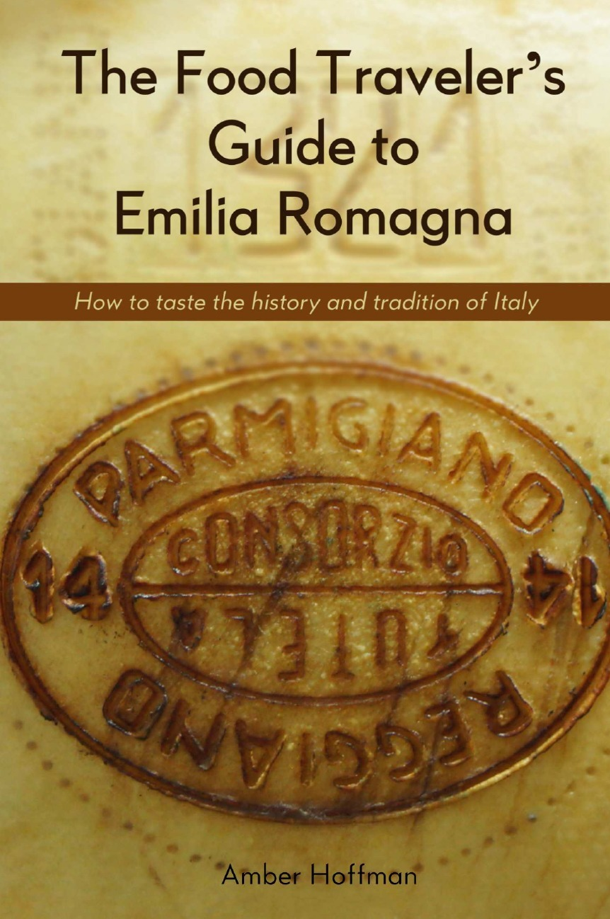 The Food Traveler`s Guide to Emilia Romagna. Tasting the history and tradition of Italy