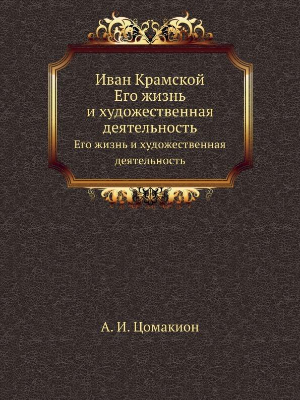 А.И. Цомакион Иван Крамской. Его жизнь и художественная деятельность