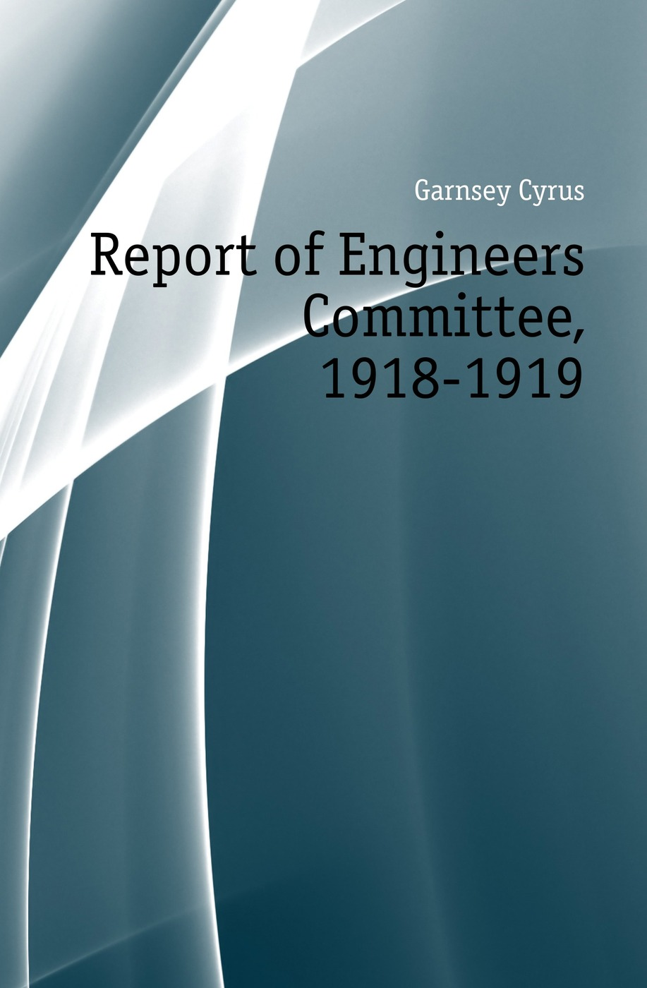 Garnsey Cyrus Report of Engineers Committee, 1918-1919
