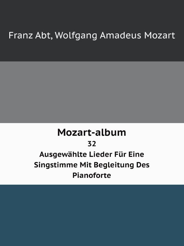W.A. Mozart, Franz Abt Mozart-album. 32 Ausgewahlte Lieder Fur Eine Singstimme Mit Begleitung Des Pianoforte c bohm lieder album