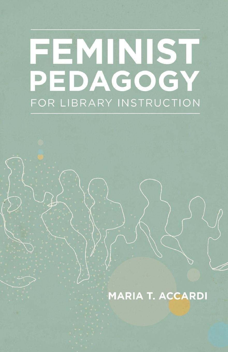 Feminist Pedagogy for Library Instruction. Maria T. Accardi