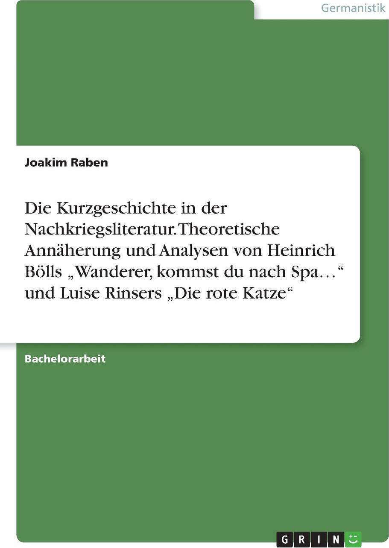 Die Kurzgeschichte in der Nachkriegsliteratur. Theoretische Annaherung und Analysen von Heinrich Bolls .Wanderer, kommst du nach Spa...` und Luise Rinsers .Die rote Katze`. Joakim Raben
