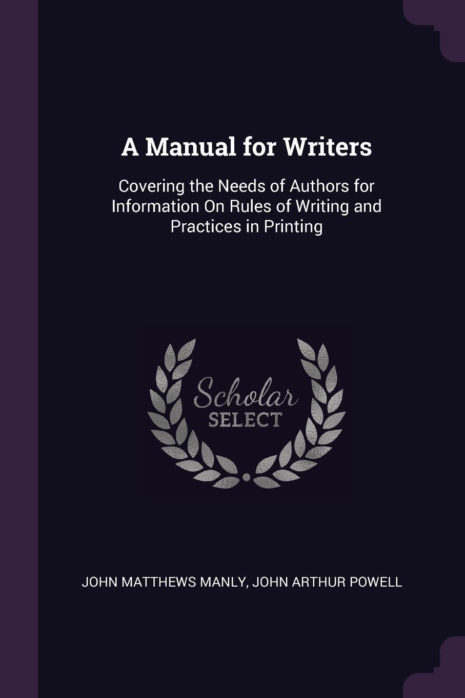 John Matthews Manly, John Arthur Powell. A Manual for Writers. Covering the Needs of Authors for Information On Rules of Writing and Practices in Printing