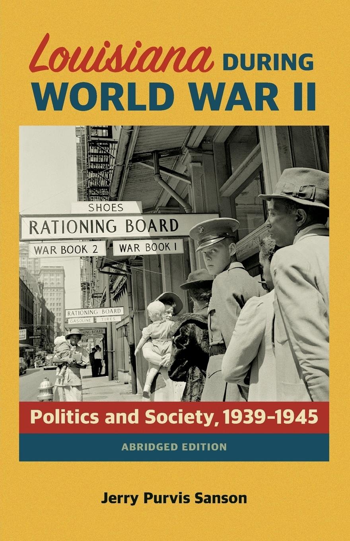 Jerry Purvis Sanson. Louisiana During World War II. Politics and Society, 1939-1945