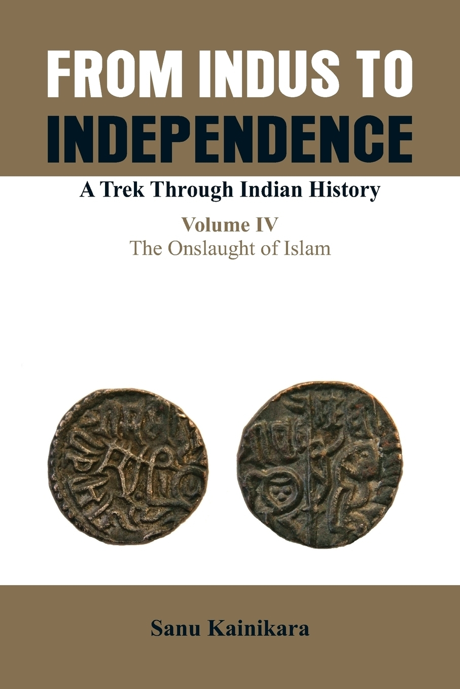 Dr Sanu Kainikara. From Indus to Independence. A Trek Through Indian History (Vol IV The Onslaught of Islam)