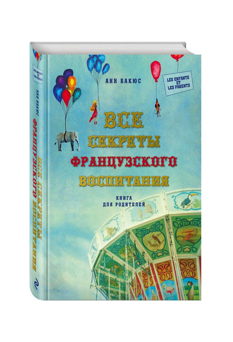 Все секреты французского воспитания. Книга для родителей | Бакюс Анн  #1