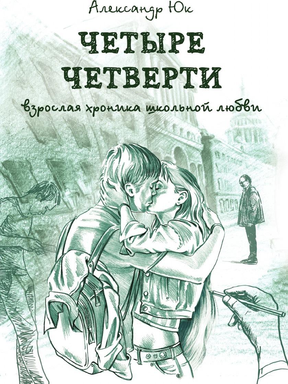 Юк Александр ЧЕТЫРЕ ЧЕТВЕРТИ. Взрослая хроника школьной любви