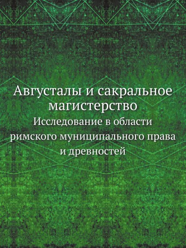 Неизвестный автор Августалы и сакральное магистерство. Исследование в области римского муниципального права и древностей