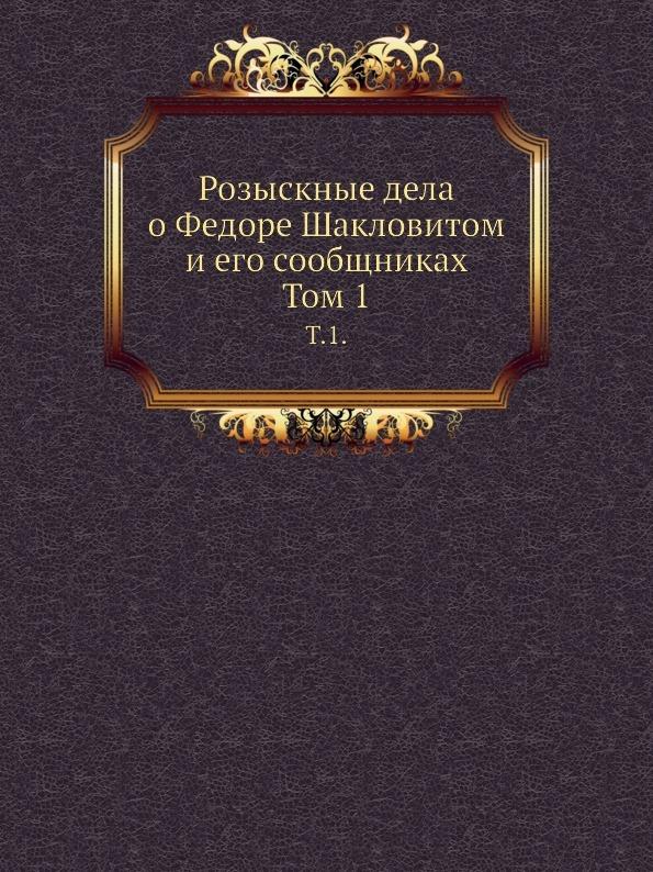 Неизвестный автор Розыскные дела о Федоре Шакловитом и его сообщниках. Том 1