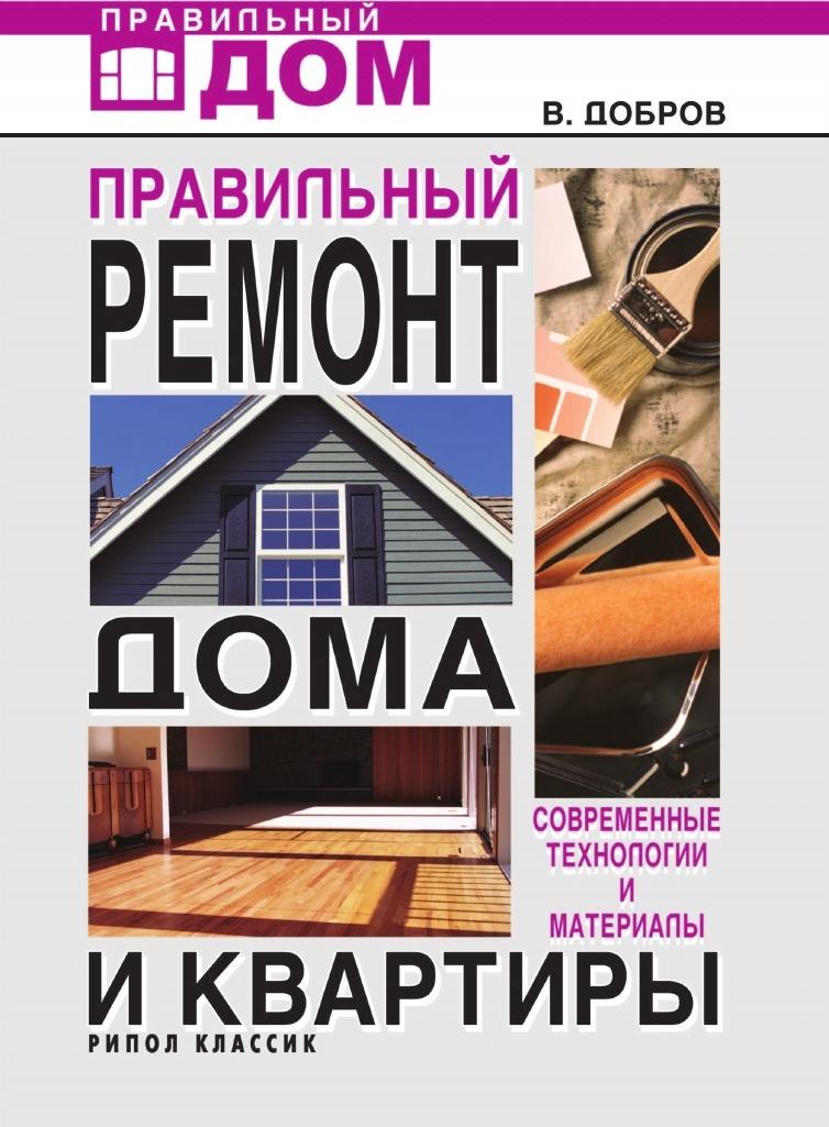 В.В. Добров Правильный ремонт дома и квартиры: современные технологии и материалы