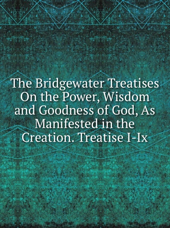 The Bridgewater Treatises On the Power, Wisdom and Goodness of God, As Manifested in the Creation. Treatise I-Ix. william kirby on the power wisdom and goodness of god as manifested in the creation of animals and in their history habits and instincts volume 1
