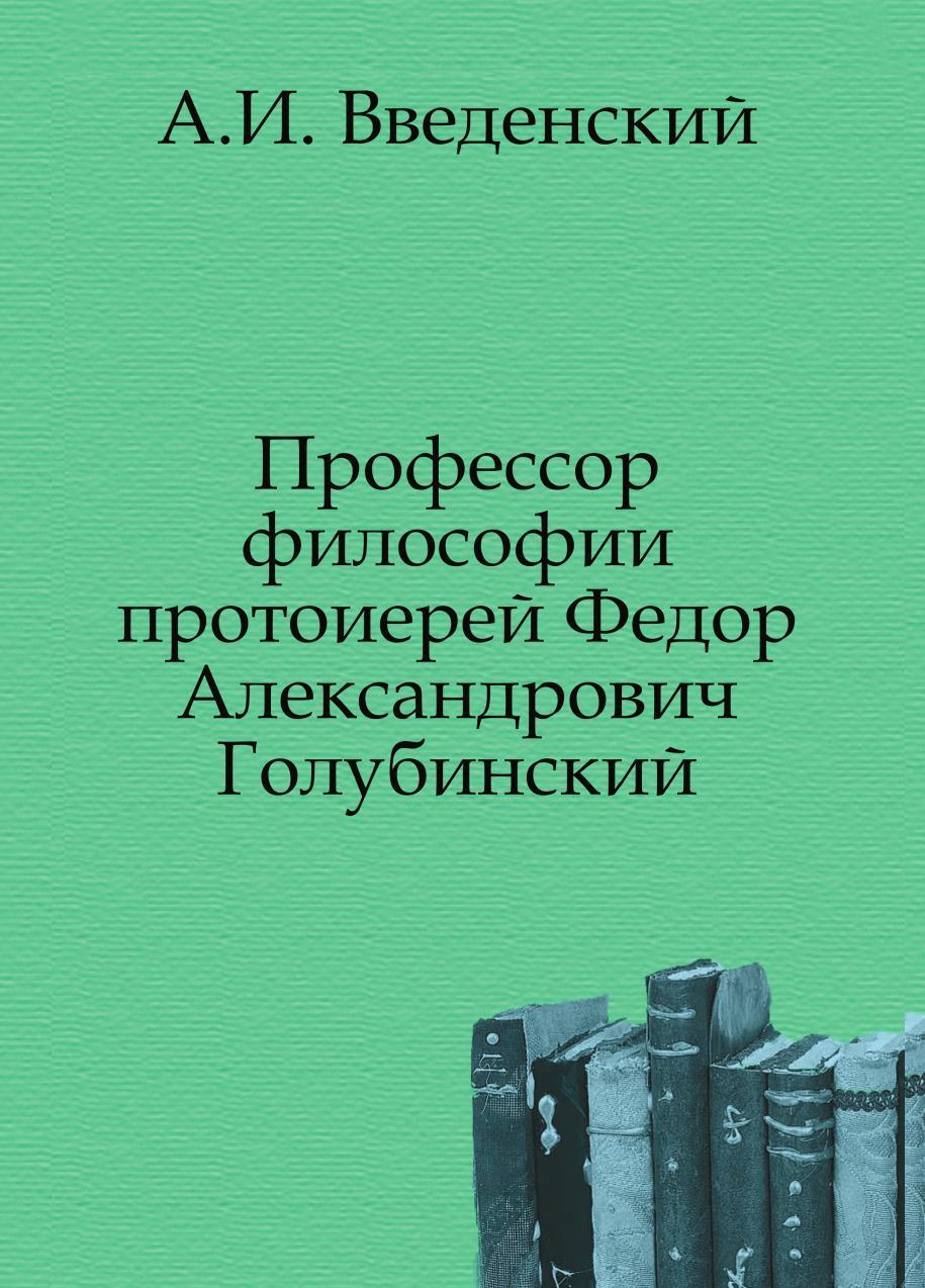 А. И. Введенский Профессор философии протоиерей Федор Александрович Голубинский