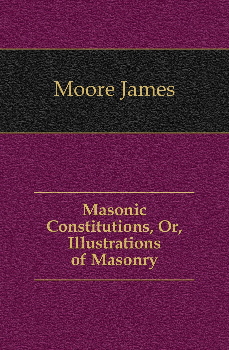Moore James Masonic Constitutions, Or, Illustrations of Masonry цена и фото