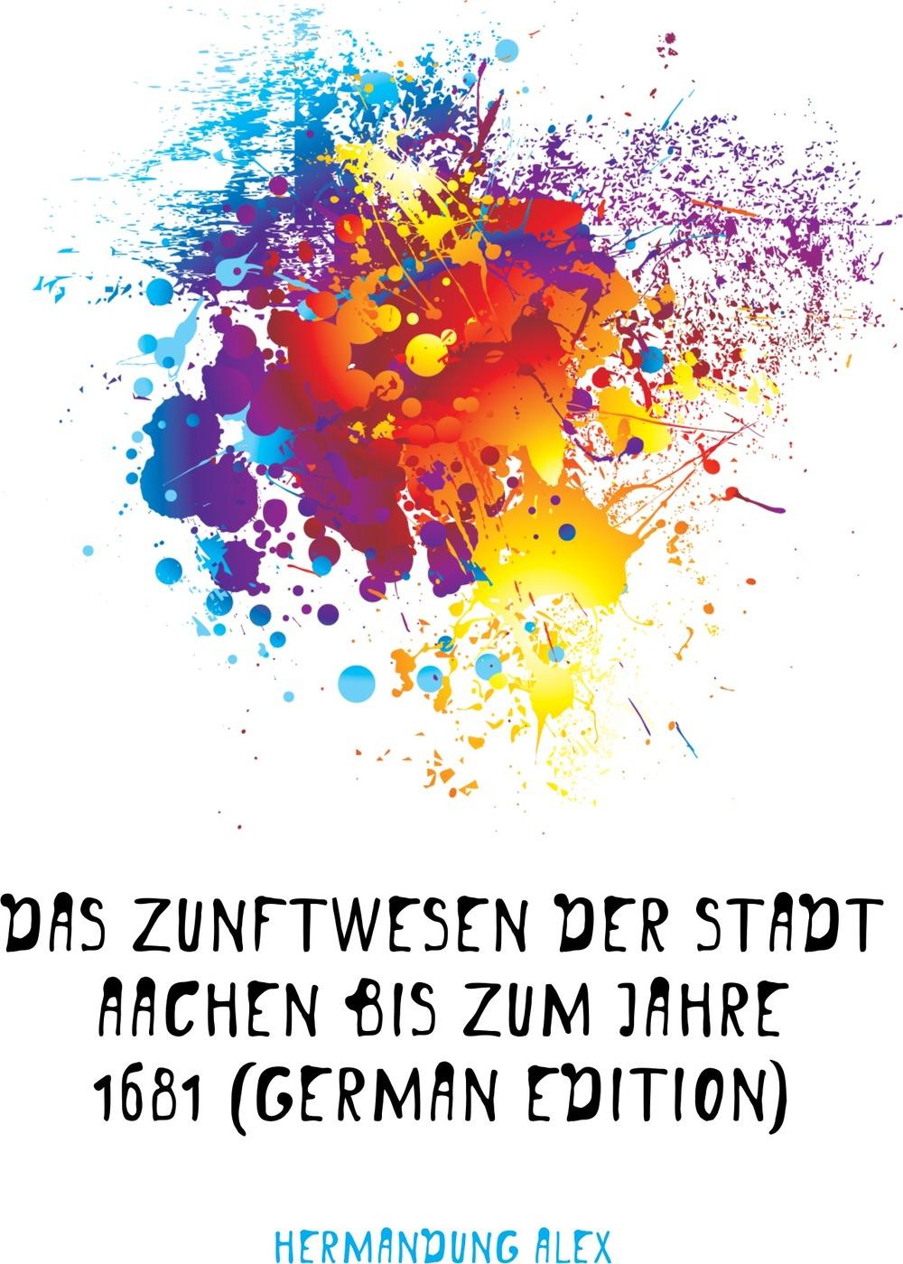 Das Zunftwesen Der Stadt Aachen Bis Zum Jahre 1681 (German Edition) Эта книга — репринт оригинального...