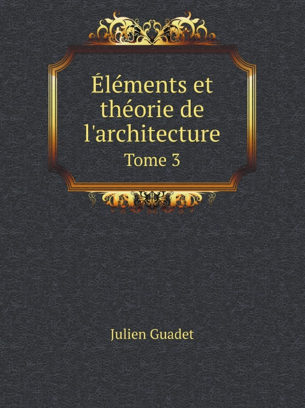 Julien Guadet Elements et theorie de l'architecture. Tome 3 sully prudhomme prose 1883 l expression dans les beaux arts application de la psychologie a l etude de l artiste et des beaux arts french edition