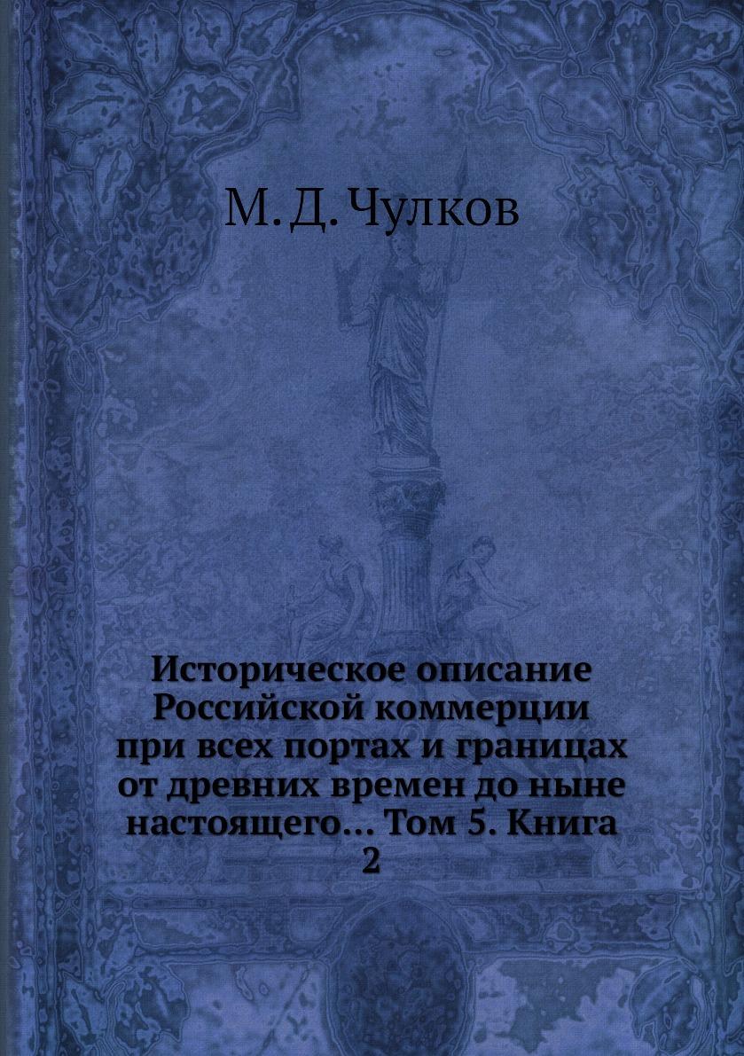 Историческое описание Российской коммерции при всех портах и границах от древних времен до ныне настоящего... Том 5. Книга 2