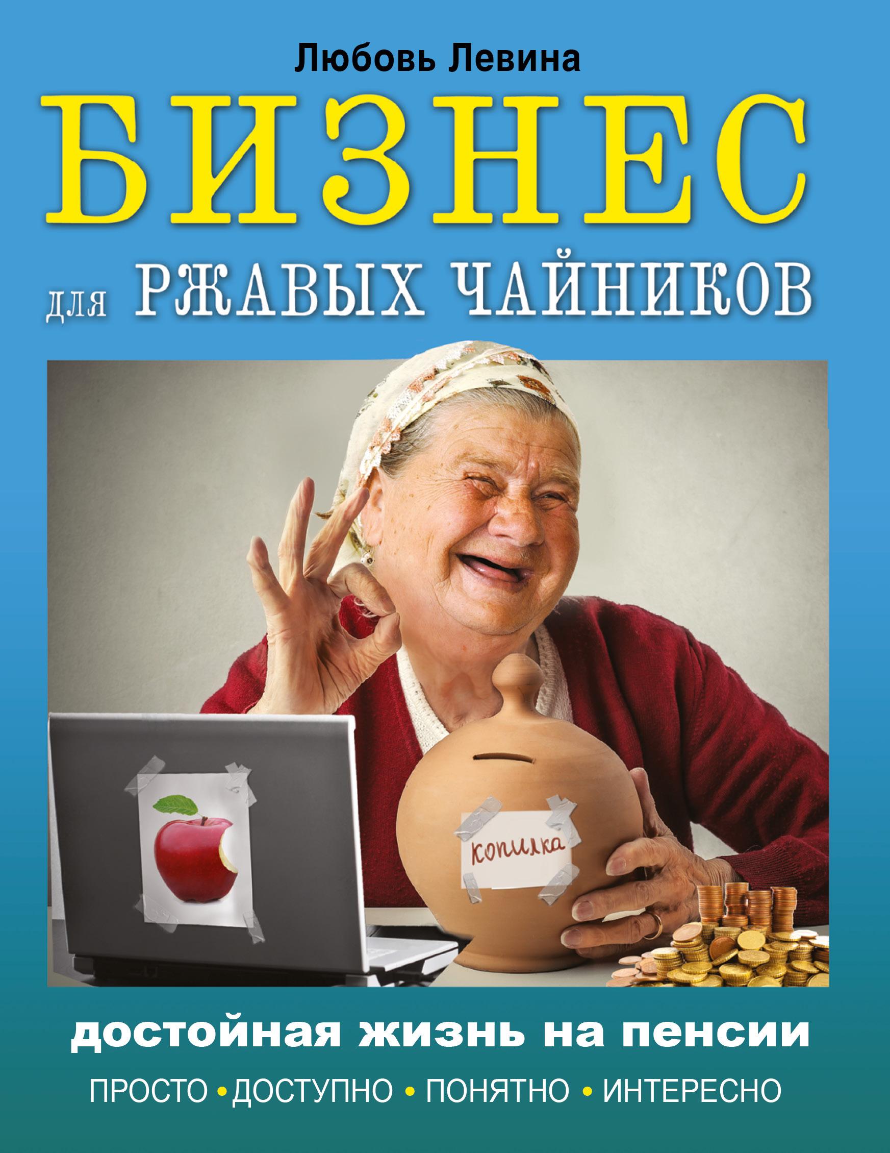 Бизнес для ржавых чайников: достойная жизнь на пенсии | Левина Любовь Тимофеевна