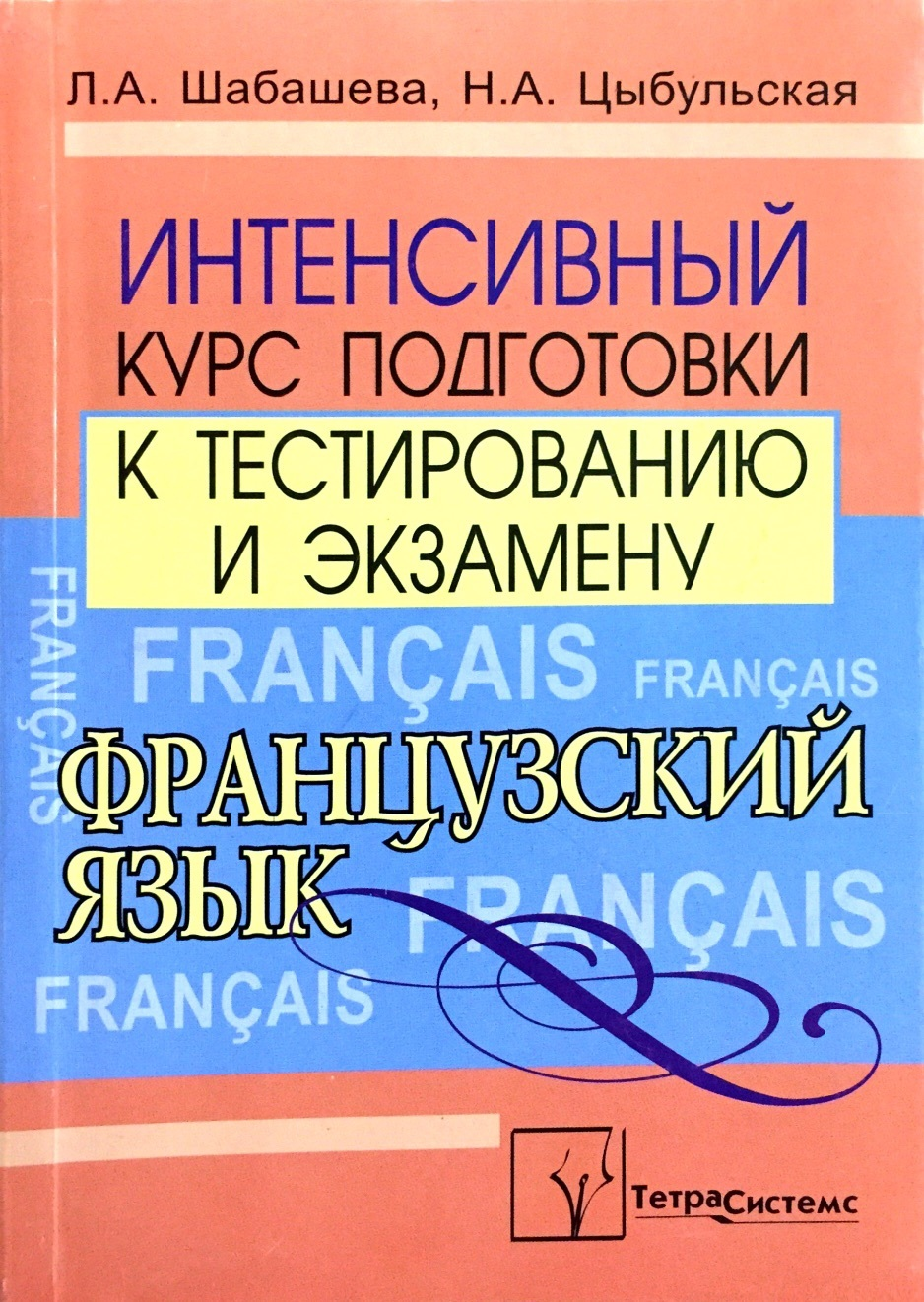 Л. А. Шабашева, Н. А. Цыбульская. Французский язык. Интенсивный курс подготовки к тестированию и экзамену